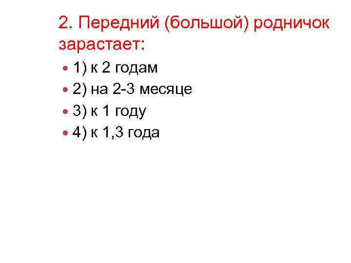 2. Передний (большой) родничок зарастает: 1) к 2 годам 2) на 2 -3 месяце