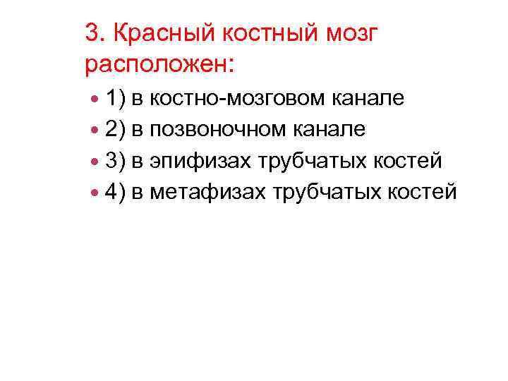 3. Красный костный мозг расположен: 1) в костно-мозговом канале 2) в позвоночном канале 3)
