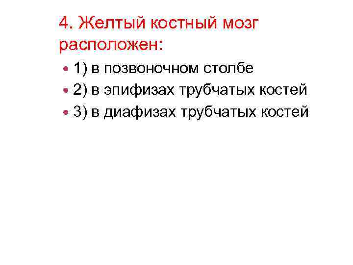 4. Желтый костный мозг расположен: 1) в позвоночном столбе 2) в эпифизах трубчатых костей