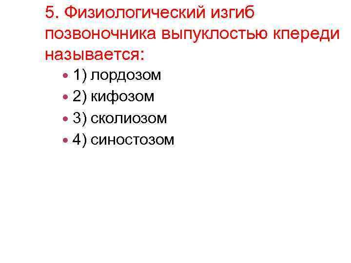 5. Физиологический изгиб позвоночника выпуклостью кпереди называется: 1) лордозом 2) кифозом 3) сколиозом 4)
