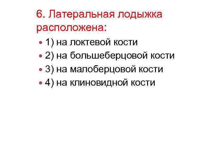6. Латеральная лодыжка расположена: 1) на локтевой кости 2) на большеберцовой кости 3) на