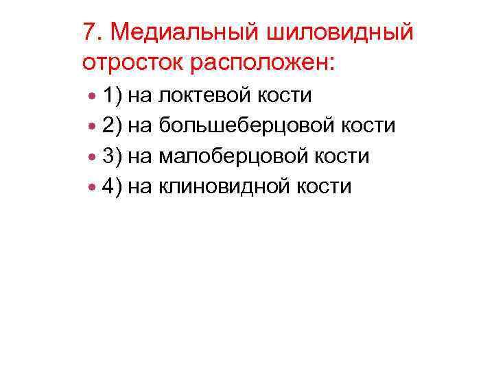 7. Медиальный шиловидный отросток расположен: 1) на локтевой кости 2) на большеберцовой кости 3)