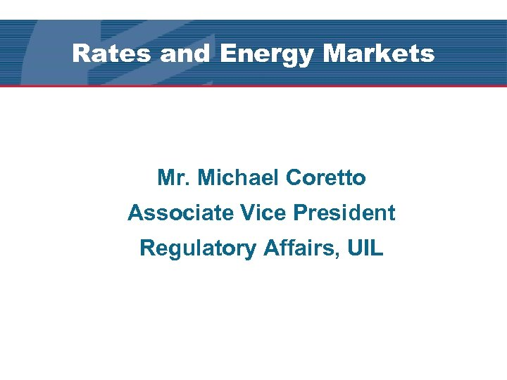 Rates and Energy Markets Mr. Michael Coretto Associate Vice President Regulatory Affairs, UIL