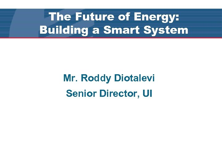 The Future of Energy: Building a Smart System Mr. Roddy Diotalevi Senior Director, UI