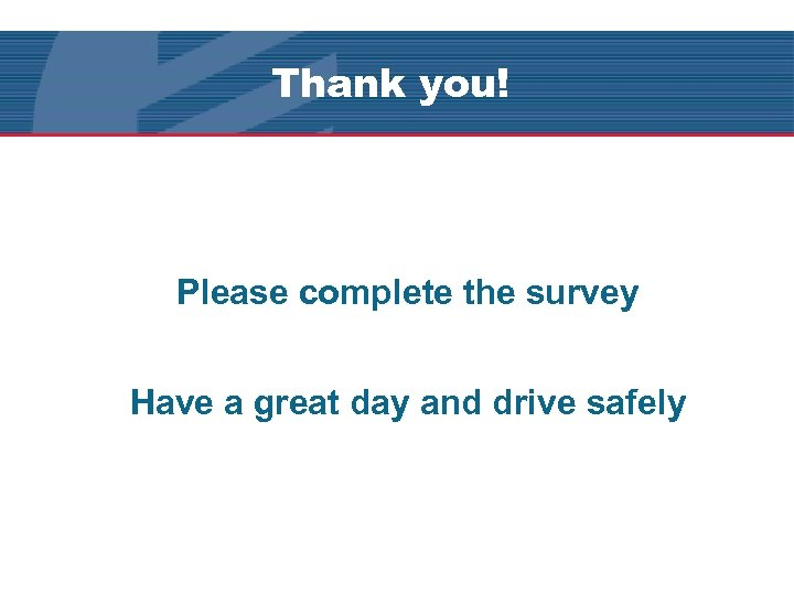Thank you! Please complete the survey Have a great day and drive safely