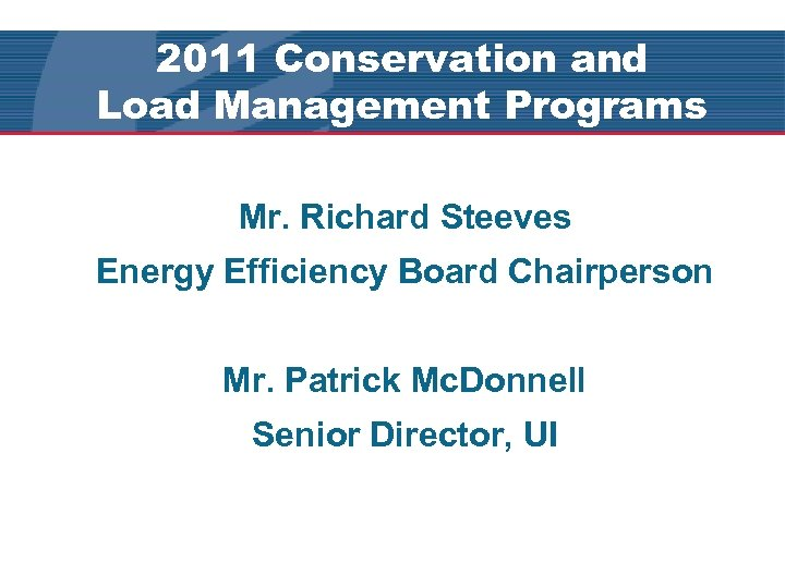 2011 Conservation and Load Management Programs Mr. Richard Steeves Energy Efficiency Board Chairperson Mr.