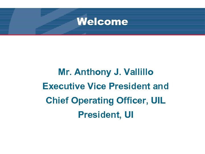 Welcome Mr. Anthony J. Vallillo Executive Vice President and Chief Operating Officer, UIL President,