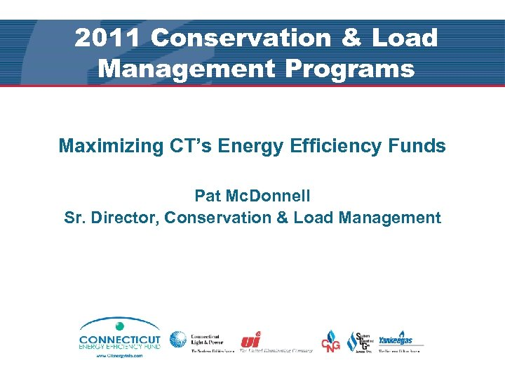 2011 Conservation & Load Management Programs Maximizing CT's Energy Efficiency Funds Pat Mc. Donnell