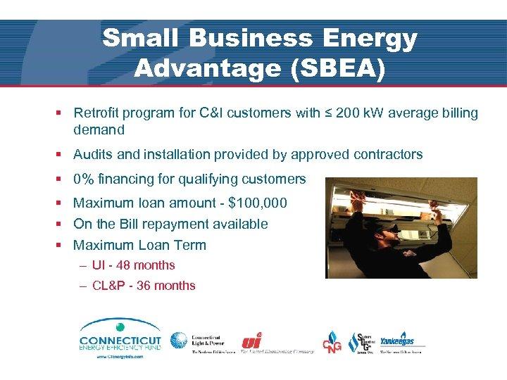 Small Business Energy Advantage (SBEA) § Retrofit program for C&I customers with ≤ 200