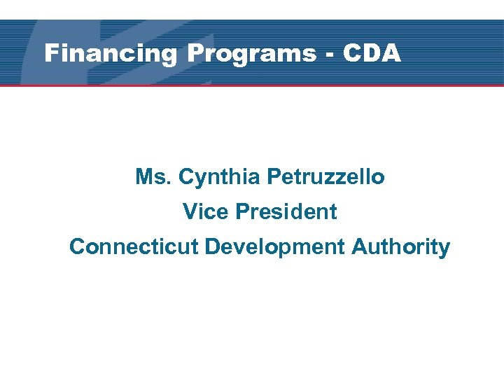 Financing Programs - CDA Ms. Cynthia Petruzzello Vice President Connecticut Development Authority