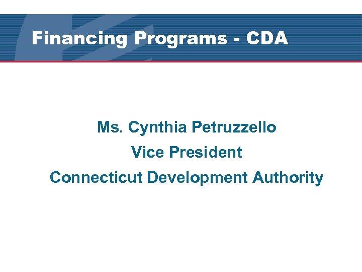 Financing Programs - CDA Ms. Cynthia Petruzzello Vice President Connecticut Development Authority