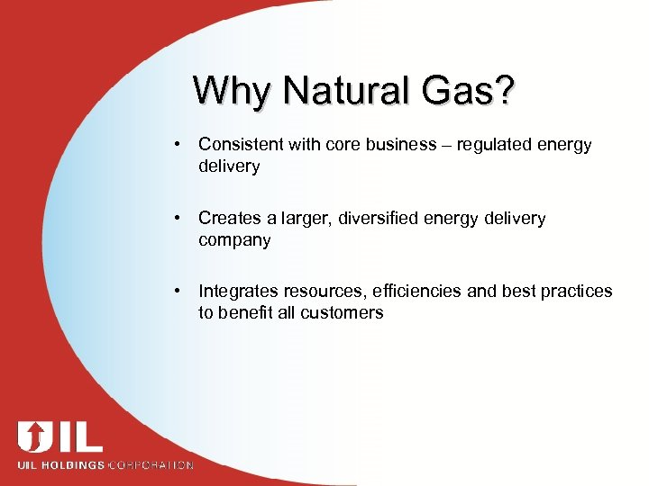 Why Natural Gas? • Consistent with core business – regulated energy delivery • Creates