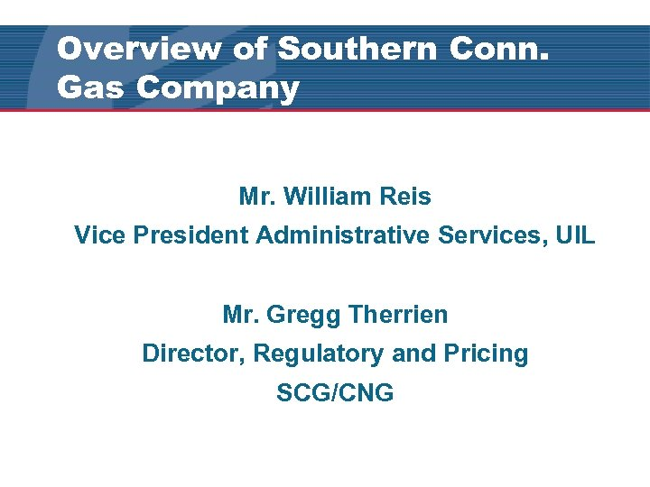Overview of Southern Conn. Gas Company Mr. William Reis Vice President Administrative Services, UIL
