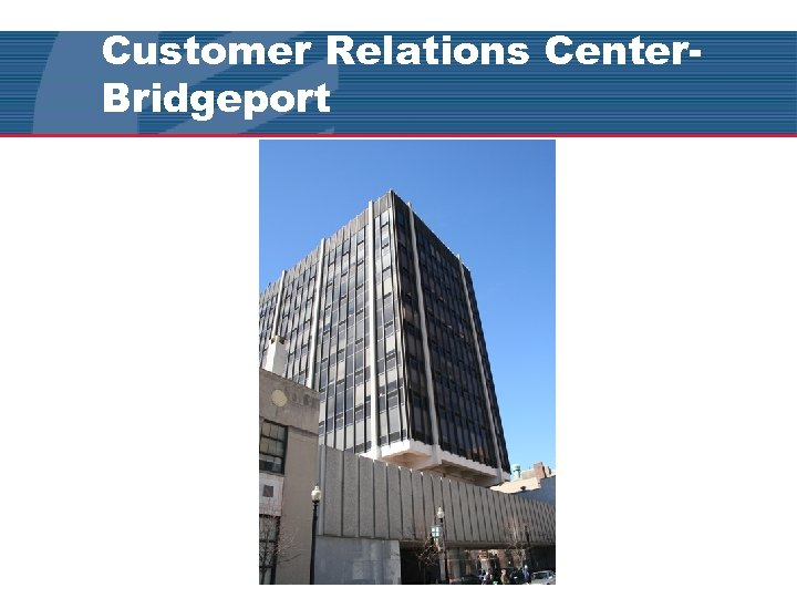 Customer Relations Center. Bridgeport