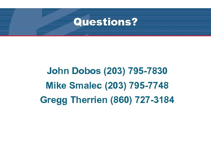 Questions? John Dobos (203) 795 -7830 Mike Smalec (203) 795 -7748 Gregg Therrien (860)