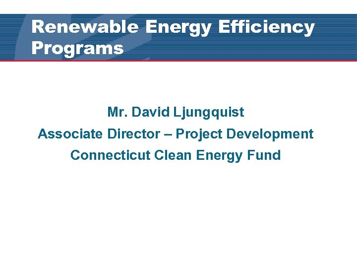 Renewable Energy Efficiency Programs Mr. David Ljungquist Associate Director – Project Development Connecticut Clean