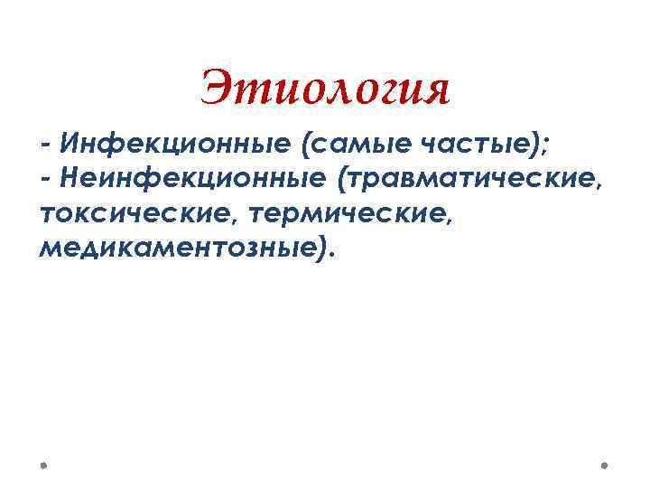 Этиология - Инфекционные (самые частые); - Неинфекционные (травматические, токсические, термические, медикаментозные).