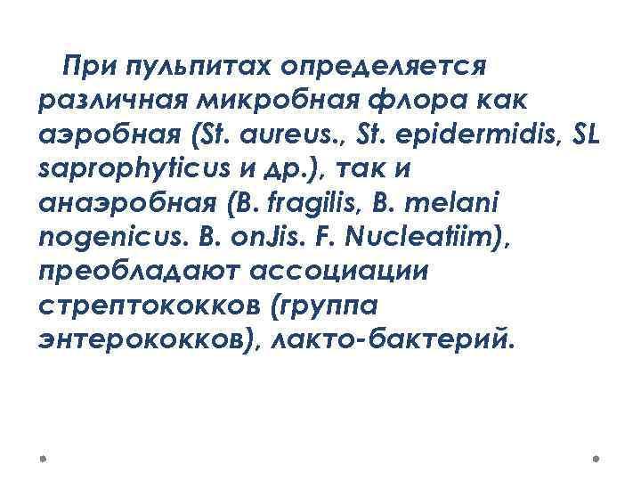 При пульпитах определяется различная микробная флора как аэробная (St. aureus. , St. epidermidis, SL