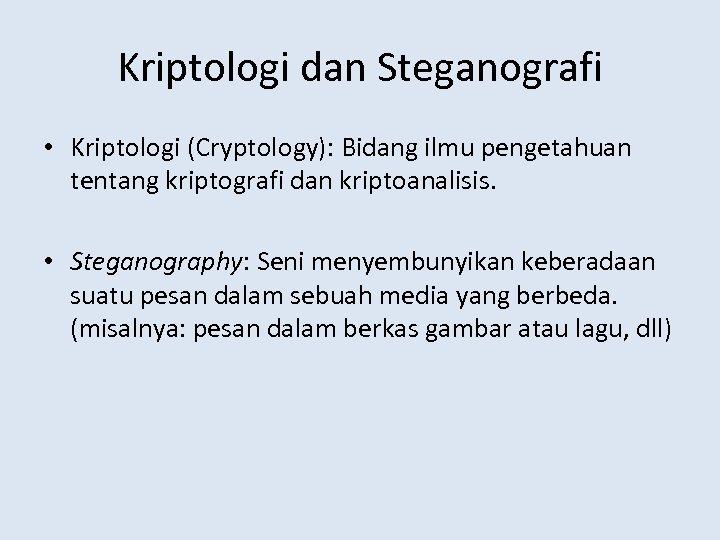 Kriptologi dan Steganografi • Kriptologi (Cryptology): Bidang ilmu pengetahuan tentang kriptografi dan kriptoanalisis. •