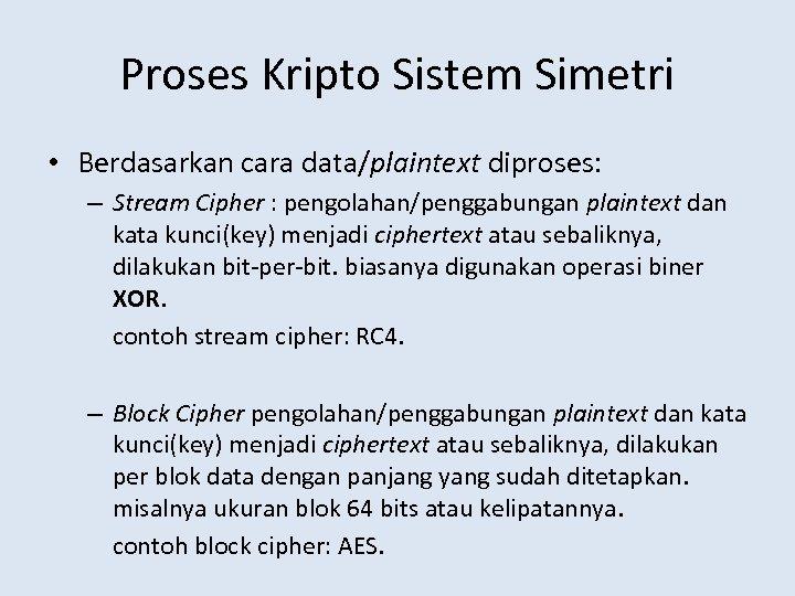 Proses Kripto Sistem Simetri • Berdasarkan cara data/plaintext diproses: – Stream Cipher : pengolahan/penggabungan