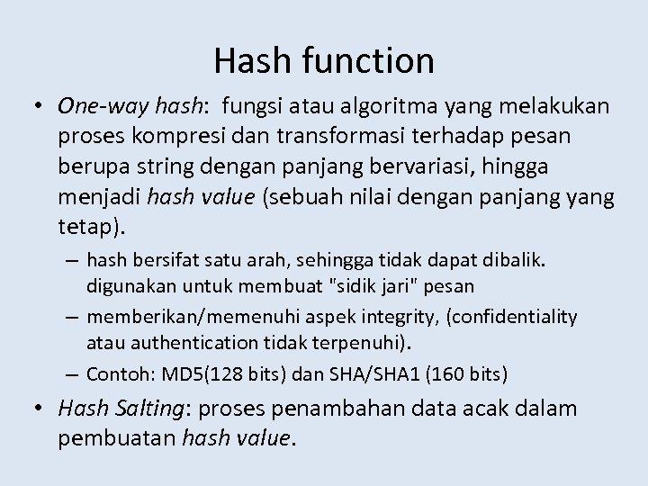 Hash function • One-way hash: fungsi atau algoritma yang melakukan proses kompresi dan transformasi