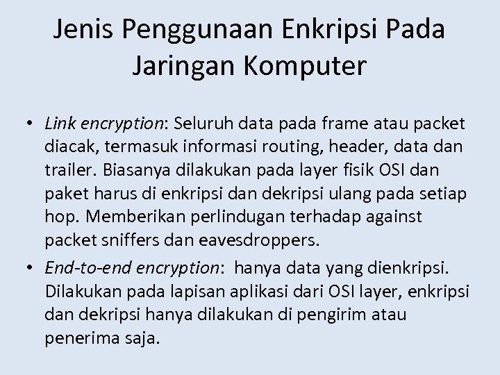 Jenis Penggunaan Enkripsi Pada Jaringan Komputer • Link encryption: Seluruh data pada frame atau