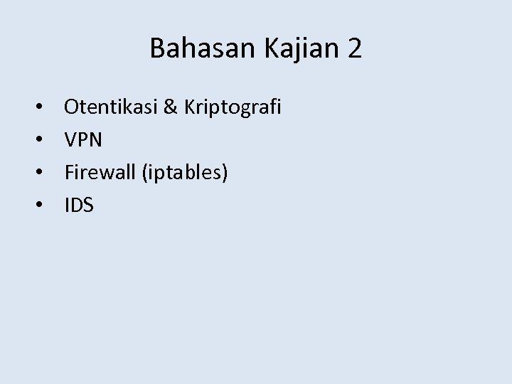 Bahasan Kajian 2 • • Otentikasi & Kriptografi VPN Firewall (iptables) IDS
