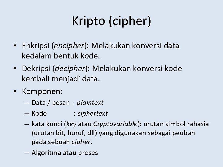 Kripto (cipher) • Enkripsi (encipher): Melakukan konversi data kedalam bentuk kode. • Dekripsi (decipher):
