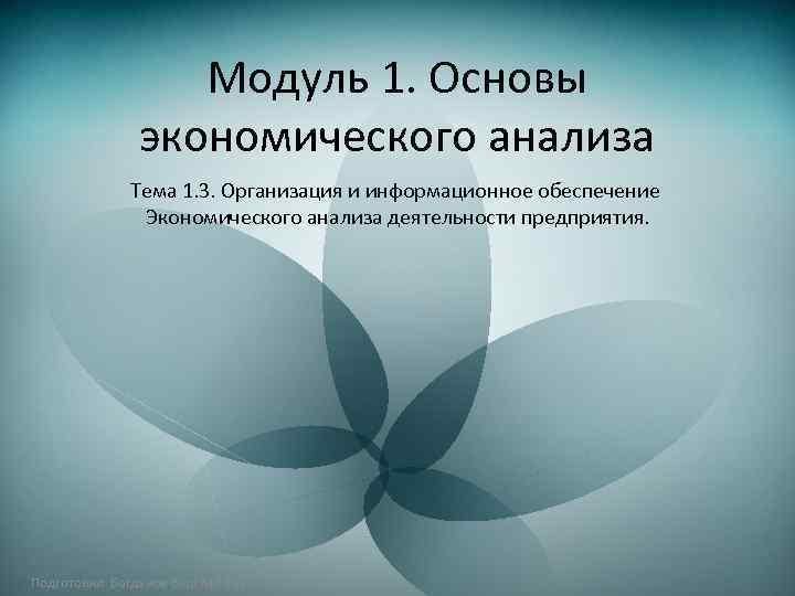 Модуль 1. Основы экономического анализа Тема 1. 3. Организация и информационное обеспечение Экономического анализа