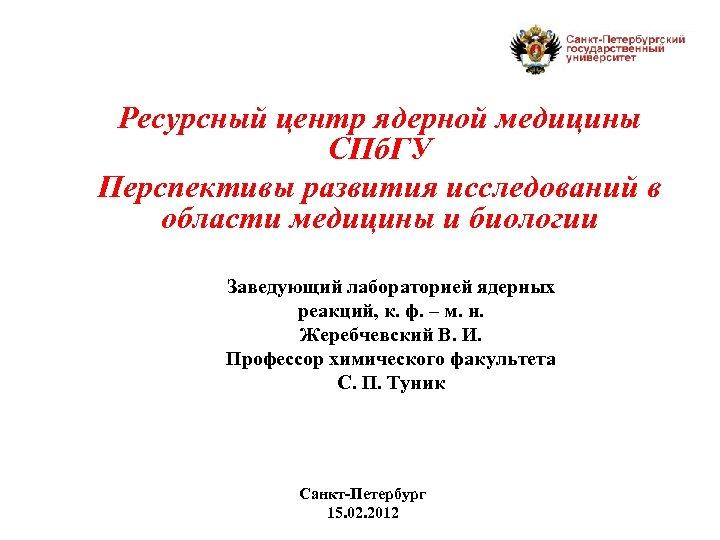 Ресурсный центр ядерной медицины СПб. ГУ Перспективы развития исследований в области медицины и биологии