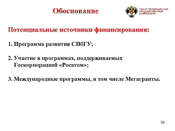 Обоснование Потенциальные источники финансирования: 1. Программа развития СПб. ГУ; 2. Участие в программах, поддерживаемых