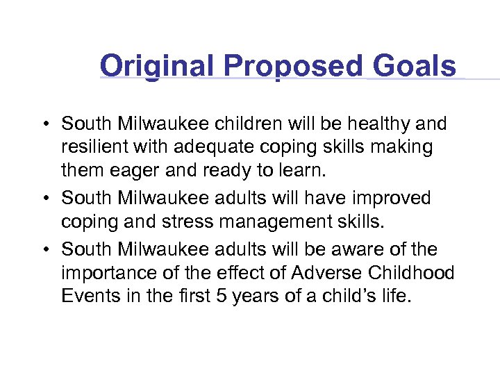 Original Proposed Goals • South Milwaukee children will be healthy and resilient with adequate