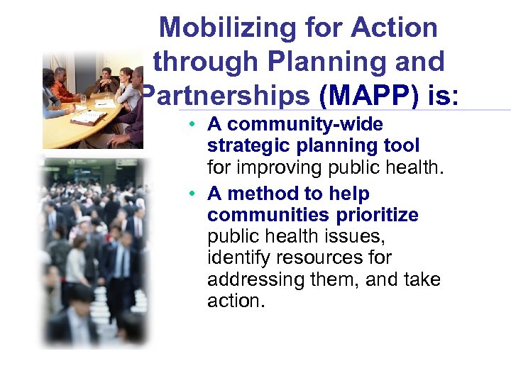 Mobilizing for Action through Planning and Partnerships (MAPP) is: • A community-wide strategic planning