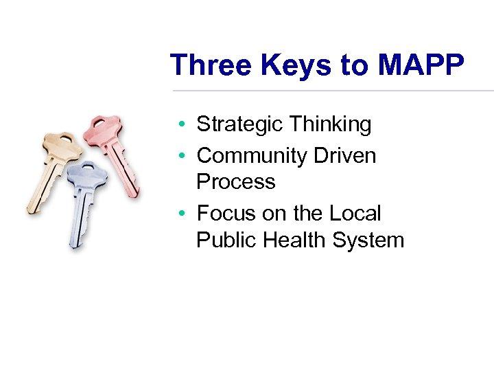 Three Keys to MAPP • Strategic Thinking • Community Driven Process • Focus on