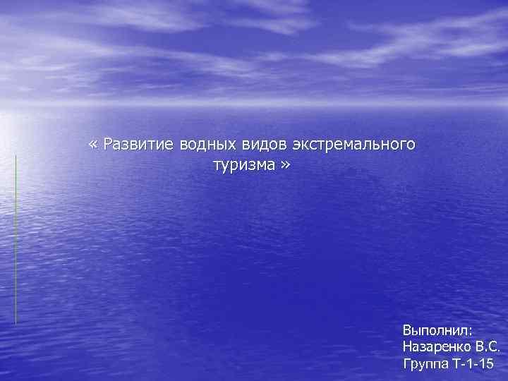 « Развитие водных видов экстремального туризма » Выполнил: Назаренко В. С. Группа Т-1