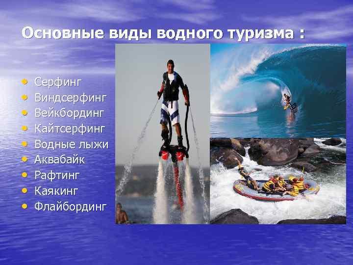 Основные виды водного туризма : • • • Серфинг Виндсерфинг Вейкбординг Кайтсерфинг Водные лыжи