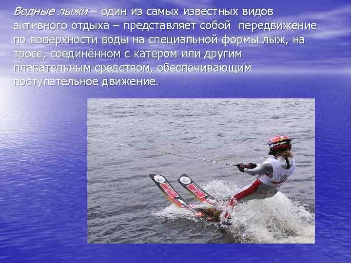 Водные лыжи – один из самых известных видов активного отдыха – представляет собой передвижение
