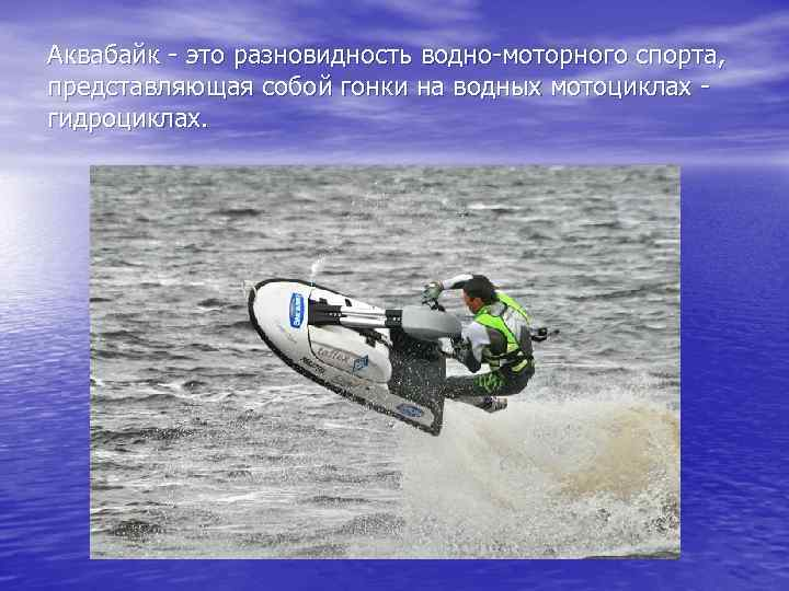 Аквабайк - это разновидность водно-моторного спорта, представляющая собой гонки на водных мотоциклах - гидроциклах.