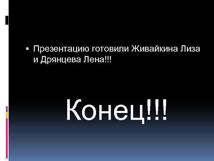 Презентацию готовили Живайкина Лиза и Дрянцева Лена!!! Конец!!!