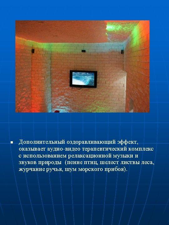 n Дополнительный оздоравливающий эффект, оказывает аудио-видео терапевтический комплекс с использованием релаксационной музыки и звуков