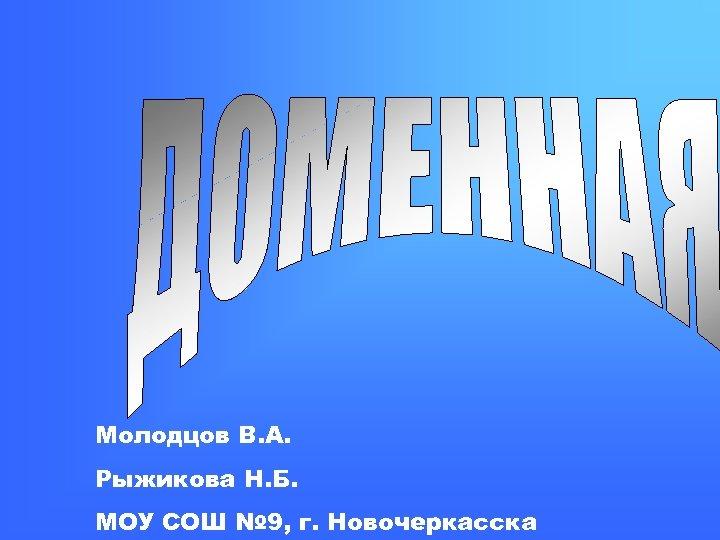 Молодцов В. А. Рыжикова Н. Б. МОУ СОШ № 9, г. Новочеркасска