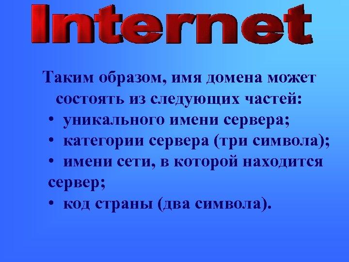 Таким образом, имя домена может состоять из следующих частей: • уникального имени сервера; •