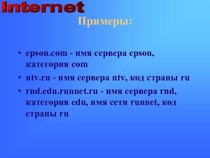Примеры: • epson. com - имя сервера epson, категория com • ntv. ru -