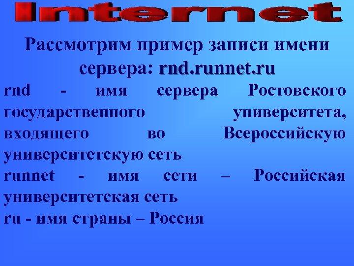 Рассмотрим пример записи имени сервера: rnd. runnet. ru rnd - имя сервера Ростовского государственного