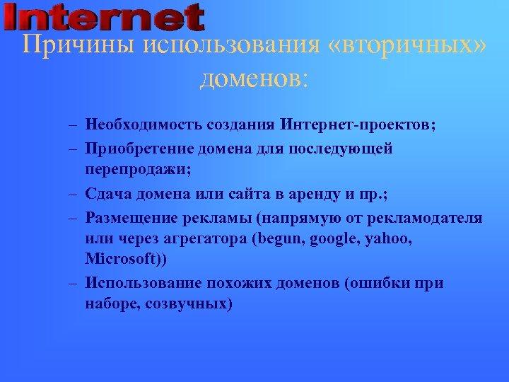 Причины использования «вторичных» доменов: – Необходимость создания Интернет-проектов; – Приобретение домена для последующей перепродажи;