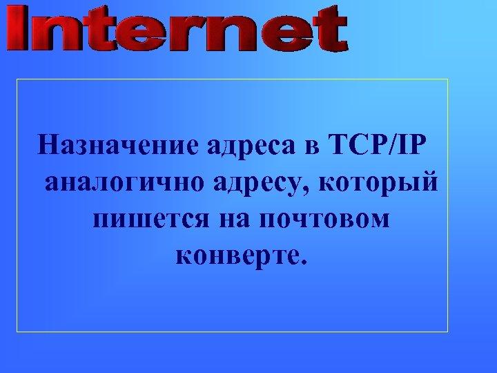 Назначение адреса в TCP/IP аналогично адресу, который пишется на почтовом конверте.