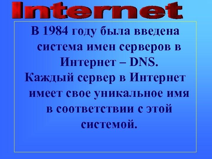 В 1984 году была введена система имен серверов в Интернет – DNS. Каждый сервер