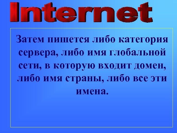 Затем пишется либо категория сервера, либо имя глобальной сети, в которую входит домен, либо
