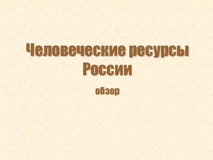 Человеческие ресурсы России обзор