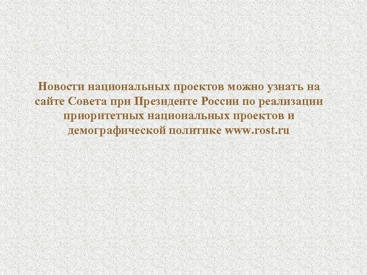Новости национальных проектов можно узнать на сайте Совета при Президенте России по реализации приоритетных